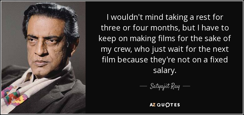 I wouldn't mind taking a rest for three or four months, but I have to keep on making films for the sake of my crew, who just wait for the next film because they're not on a fixed salary. - Satyajit Ray