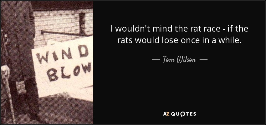 I wouldn't mind the rat race - if the rats would lose once in a while. - Tom Wilson