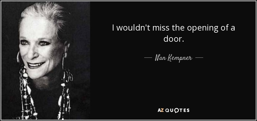 I wouldn't miss the opening of a door. - Nan Kempner
