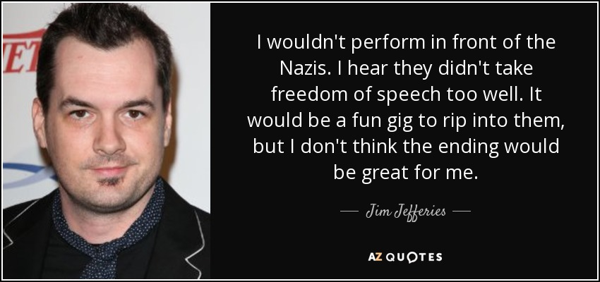 I wouldn't perform in front of the Nazis. I hear they didn't take freedom of speech too well. It would be a fun gig to rip into them, but I don't think the ending would be great for me. - Jim Jefferies