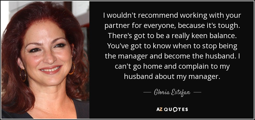 I wouldn't recommend working with your partner for everyone, because it's tough. There's got to be a really keen balance. You've got to know when to stop being the manager and become the husband. I can't go home and complain to my husband about my manager. - Gloria Estefan