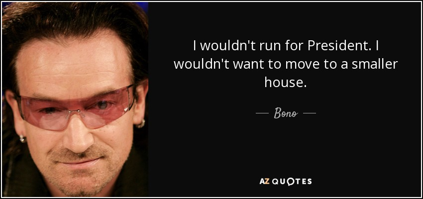 I wouldn't run for President. I wouldn't want to move to a smaller house. - Bono