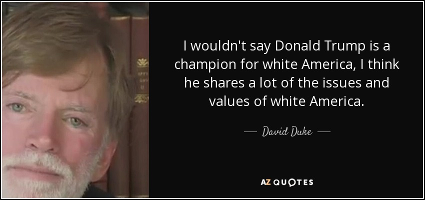 I wouldn't say Donald Trump is a champion for white America, I think he shares a lot of the issues and values of white America. - David Duke