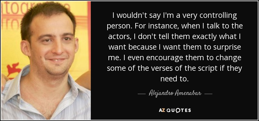 I wouldn't say I'm a very controlling person. For instance, when I talk to the actors, I don't tell them exactly what I want because I want them to surprise me. I even encourage them to change some of the verses of the script if they need to. - Alejandro Amenabar