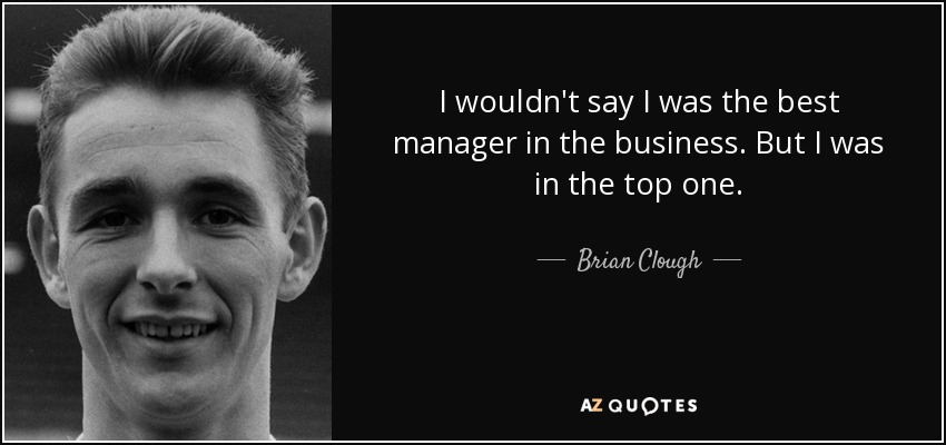 I wouldn't say I was the best manager in the business. But I was in the top one. - Brian Clough