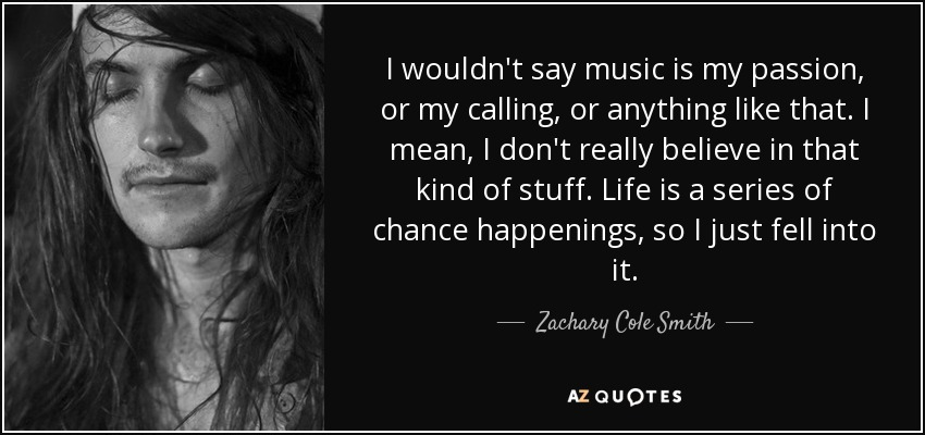I wouldn't say music is my passion, or my calling, or anything like that. I mean, I don't really believe in that kind of stuff. Life is a series of chance happenings, so I just fell into it. - Zachary Cole Smith