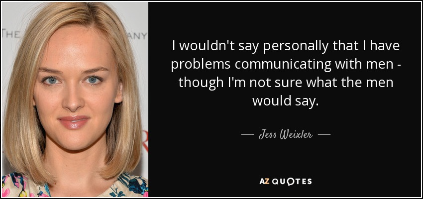 I wouldn't say personally that I have problems communicating with men - though I'm not sure what the men would say. - Jess Weixler