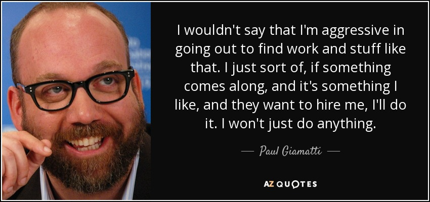 I wouldn't say that I'm aggressive in going out to find work and stuff like that. I just sort of, if something comes along, and it's something I like, and they want to hire me, I'll do it. I won't just do anything. - Paul Giamatti