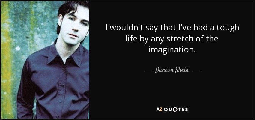 I wouldn't say that I've had a tough life by any stretch of the imagination. - Duncan Sheik
