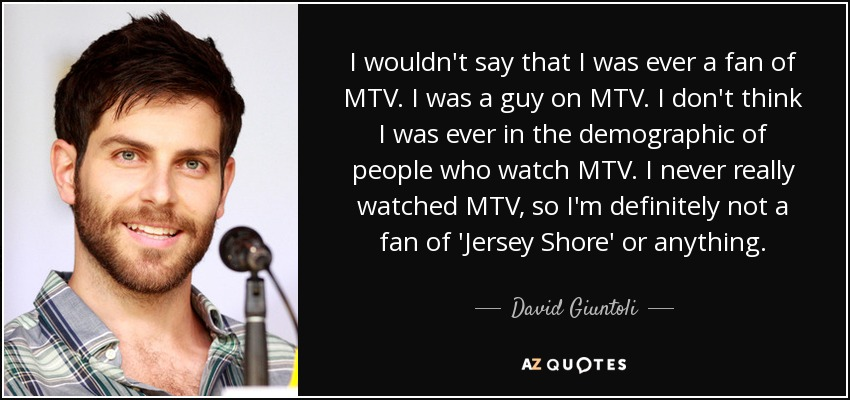 I wouldn't say that I was ever a fan of MTV. I was a guy on MTV. I don't think I was ever in the demographic of people who watch MTV. I never really watched MTV, so I'm definitely not a fan of 'Jersey Shore' or anything. - David Giuntoli
