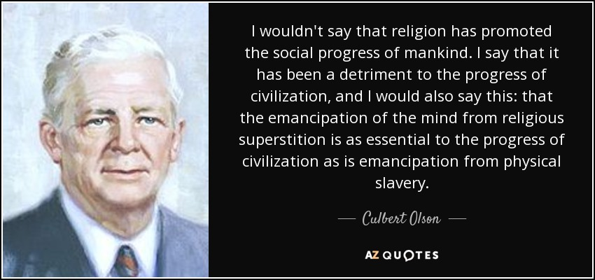I wouldn't say that religion has promoted the social progress of mankind. I say that it has been a detriment to the progress of civilization, and I would also say this: that the emancipation of the mind from religious superstition is as essential to the progress of civilization as is emancipation from physical slavery. - Culbert Olson
