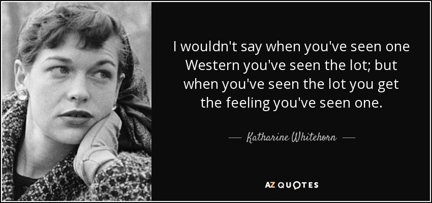I wouldn't say when you've seen one Western you've seen the lot; but when you've seen the lot you get the feeling you've seen one. - Katharine Whitehorn