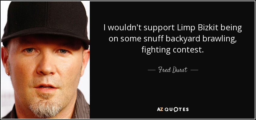 I wouldn't support Limp Bizkit being on some snuff backyard brawling, fighting contest. - Fred Durst