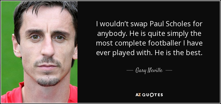 I wouldn't swap Paul Scholes for anybody. He is quite simply the most complete footballer I have ever played with. He is the best. - Gary Neville