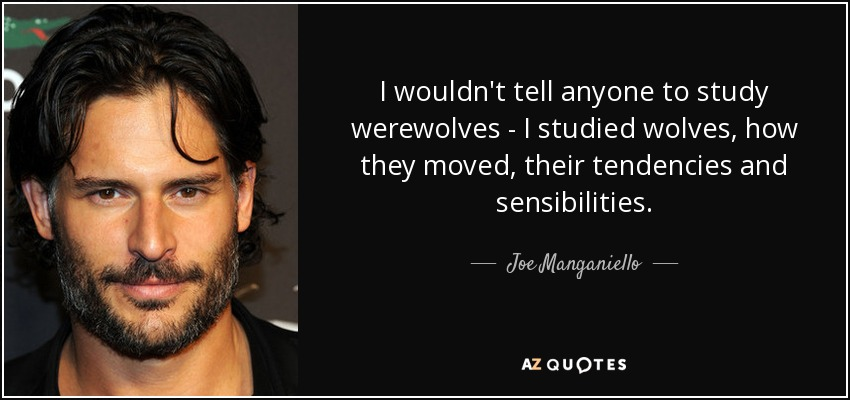 I wouldn't tell anyone to study werewolves - I studied wolves, how they moved, their tendencies and sensibilities. - Joe Manganiello