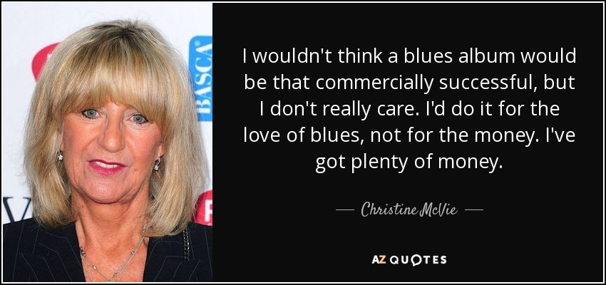 I wouldn't think a blues album would be that commercially successful, but I don't really care. I'd do it for the love of blues, not for the money. I've got plenty of money. - Christine McVie