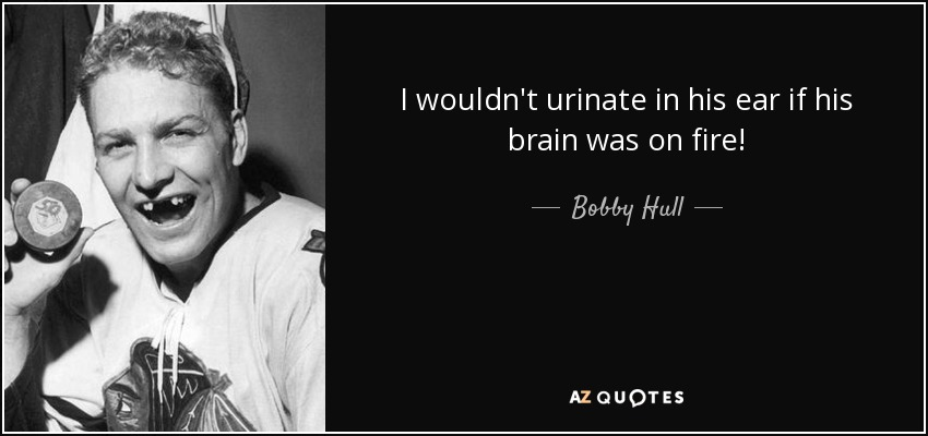 I wouldn't urinate in his ear if his brain was on fire! - Bobby Hull