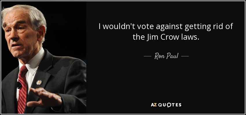 I wouldn't vote against getting rid of the Jim Crow laws. - Ron Paul
