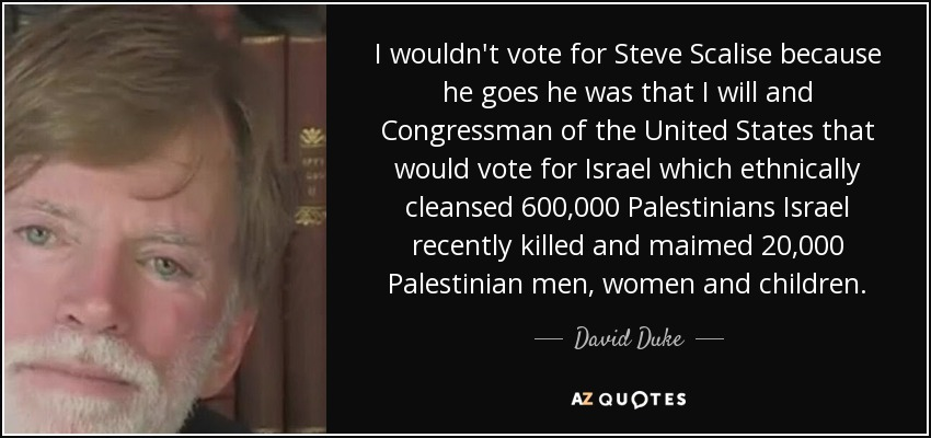 I wouldn't vote for Steve Scalise because he goes he was that I will and Congressman of the United States that would vote for Israel which ethnically cleansed 600,000 Palestinians Israel recently killed and maimed 20,000 Palestinian men, women and children. - David Duke