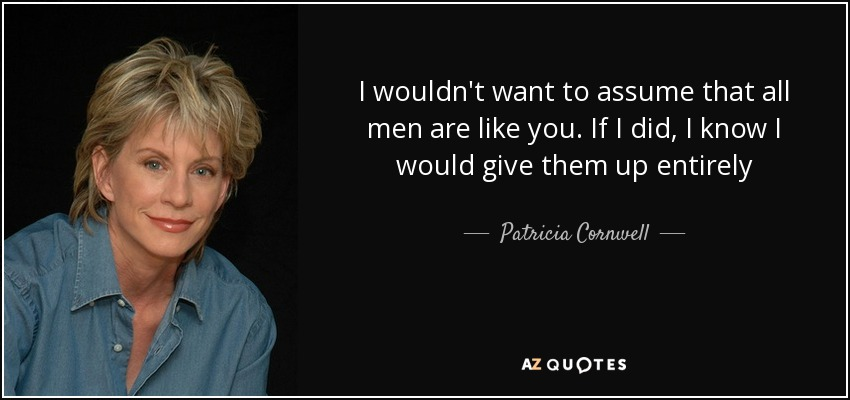 I wouldn't want to assume that all men are like you. If I did, I know I would give them up entirely - Patricia Cornwell