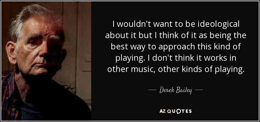I wouldn't want to be ideological about it but I think of it as being the best way to approach this kind of playing. I don't think it works in other music, other kinds of playing. - Derek Bailey