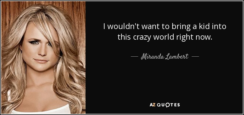 I wouldn't want to bring a kid into this crazy world right now. - Miranda Lambert