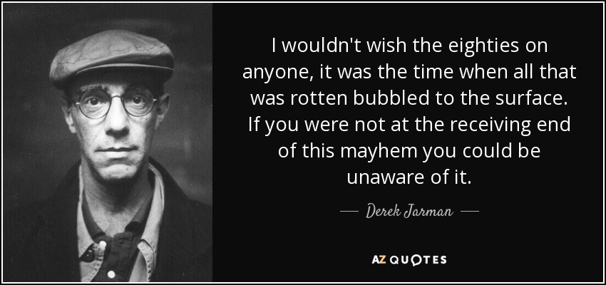 I wouldn't wish the eighties on anyone, it was the time when all that was rotten bubbled to the surface. If you were not at the receiving end of this mayhem you could be unaware of it. - Derek Jarman