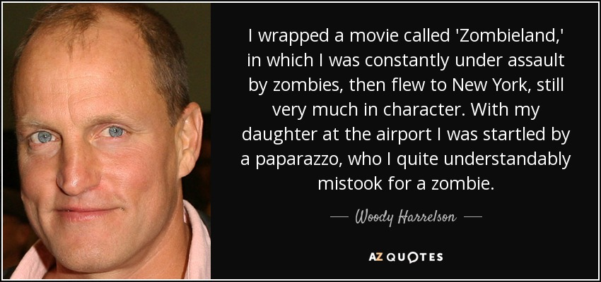 I wrapped a movie called 'Zombieland,' in which I was constantly under assault by zombies, then flew to New York, still very much in character. With my daughter at the airport I was startled by a paparazzo, who I quite understandably mistook for a zombie. - Woody Harrelson