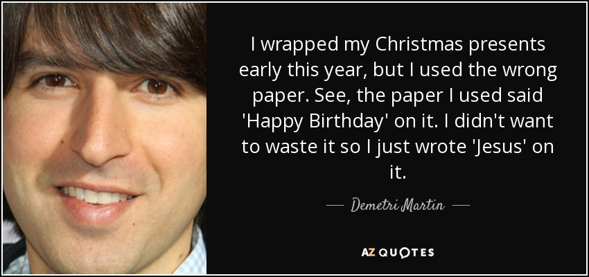 I wrapped my Christmas presents early this year, but I used the wrong paper. See, the paper I used said 'Happy Birthday' on it. I didn't want to waste it so I just wrote 'Jesus' on it. - Demetri Martin