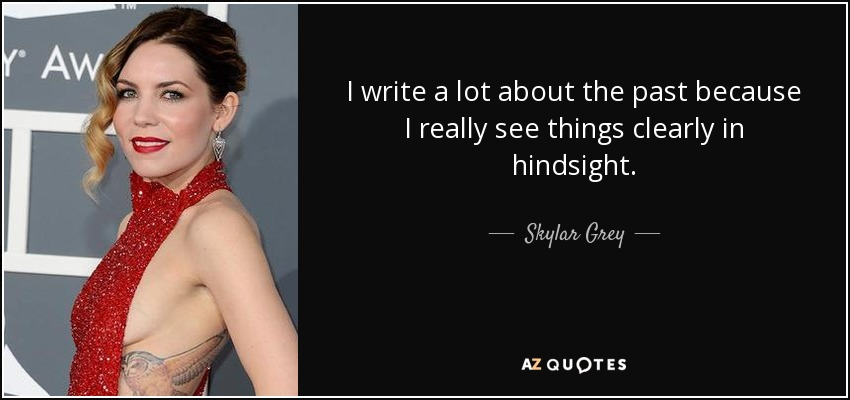 I write a lot about the past because I really see things clearly in hindsight. - Skylar Grey