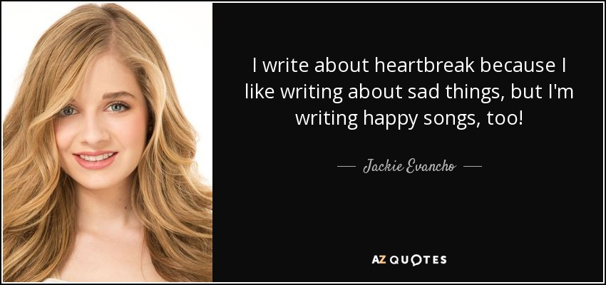 I write about heartbreak because I like writing about sad things, but I'm writing happy songs, too! - Jackie Evancho