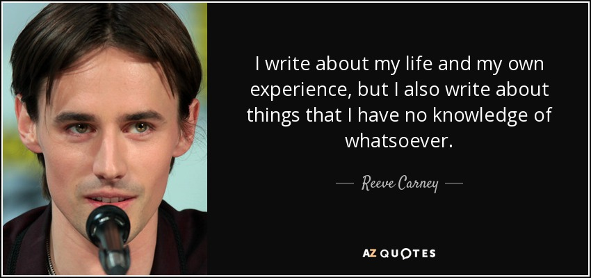 I write about my life and my own experience, but I also write about things that I have no knowledge of whatsoever. - Reeve Carney