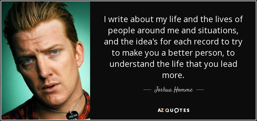 I write about my life and the lives of people around me and situations, and the idea's for each record to try to make you a better person, to understand the life that you lead more. - Joshua Homme
