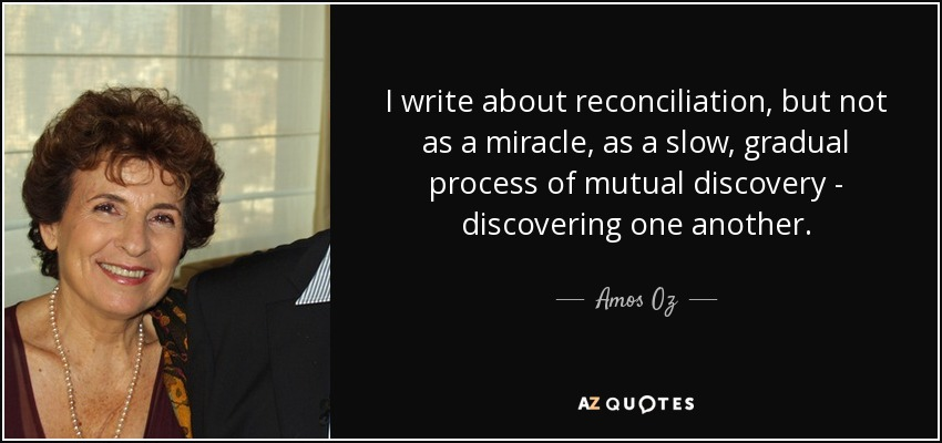 I write about reconciliation, but not as a miracle, as a slow, gradual process of mutual discovery - discovering one another. - Amos Oz