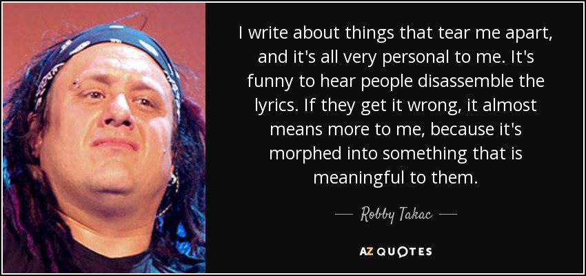 I write about things that tear me apart, and it's all very personal to me. It's funny to hear people disassemble the lyrics. If they get it wrong, it almost means more to me, because it's morphed into something that is meaningful to them. - Robby Takac