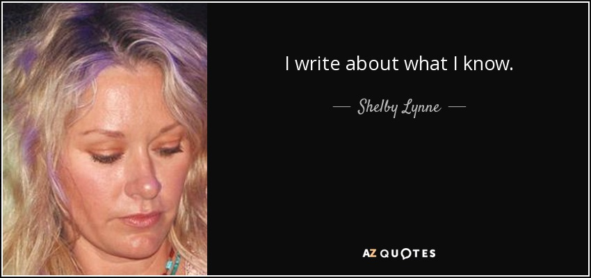 I write about what I know. - Shelby Lynne