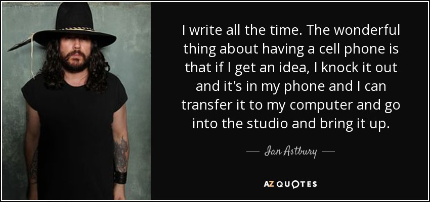I write all the time. The wonderful thing about having a cell phone is that if I get an idea, I knock it out and it's in my phone and I can transfer it to my computer and go into the studio and bring it up. - Ian Astbury