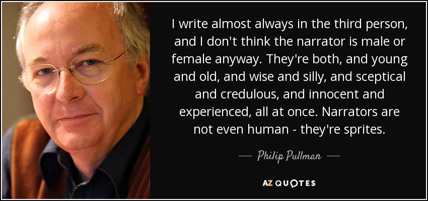I write almost always in the third person, and I don't think the narrator is male or female anyway. They're both, and young and old, and wise and silly, and sceptical and credulous, and innocent and experienced, all at once. Narrators are not even human - they're sprites. - Philip Pullman