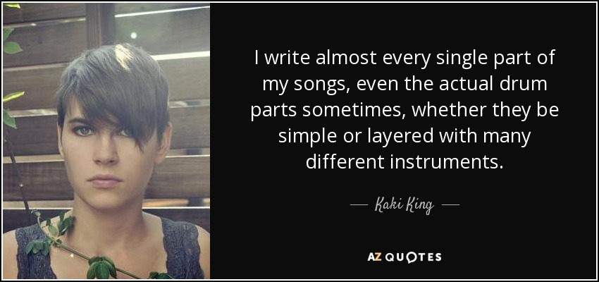 I write almost every single part of my songs, even the actual drum parts sometimes, whether they be simple or layered with many different instruments. - Kaki King