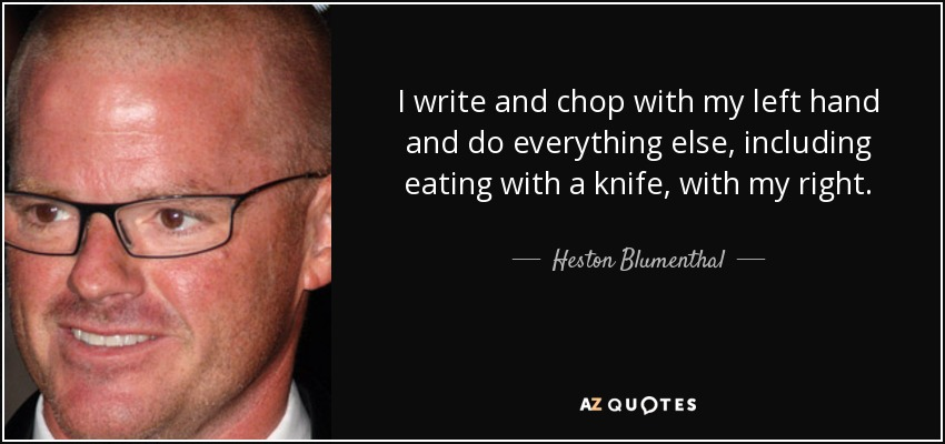 I write and chop with my left hand and do everything else, including eating with a knife, with my right. - Heston Blumenthal