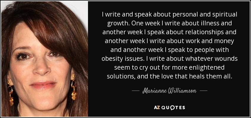 I write and speak about personal and spiritual growth. One week I write about illness and another week I speak about relationships and another week I write about work and money and another week I speak to people with obesity issues. I write about whatever wounds seem to cry out for more enlightened solutions, and the love that heals them all. - Marianne Williamson
