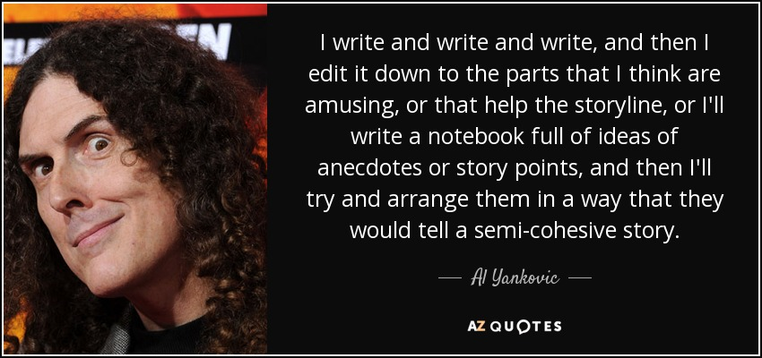 I write and write and write, and then I edit it down to the parts that I think are amusing, or that help the storyline, or I'll write a notebook full of ideas of anecdotes or story points, and then I'll try and arrange them in a way that they would tell a semi-cohesive story. - Al Yankovic