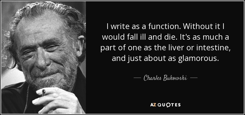 I write as a function. Without it I would fall ill and die. It's as much a part of one as the liver or intestine, and just about as glamorous. - Charles Bukowski