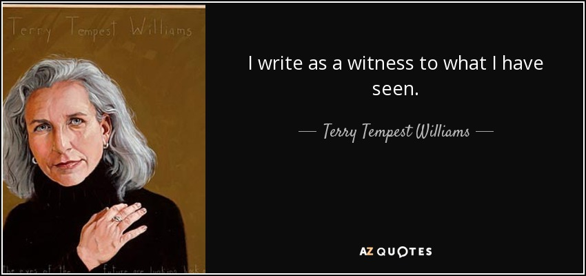 I write as a witness to what I have seen. - Terry Tempest Williams
