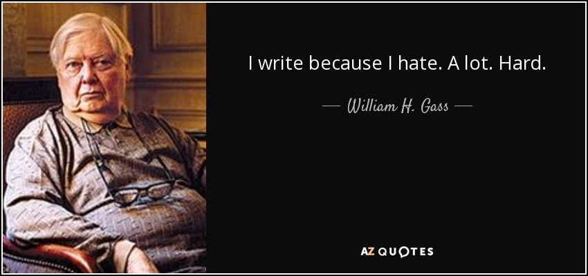 I write because I hate. A lot. Hard. - William H. Gass