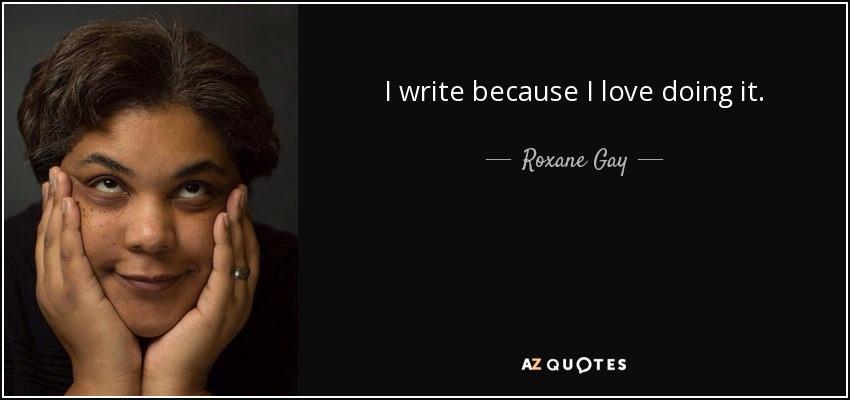 I write because I love doing it. - Roxane Gay