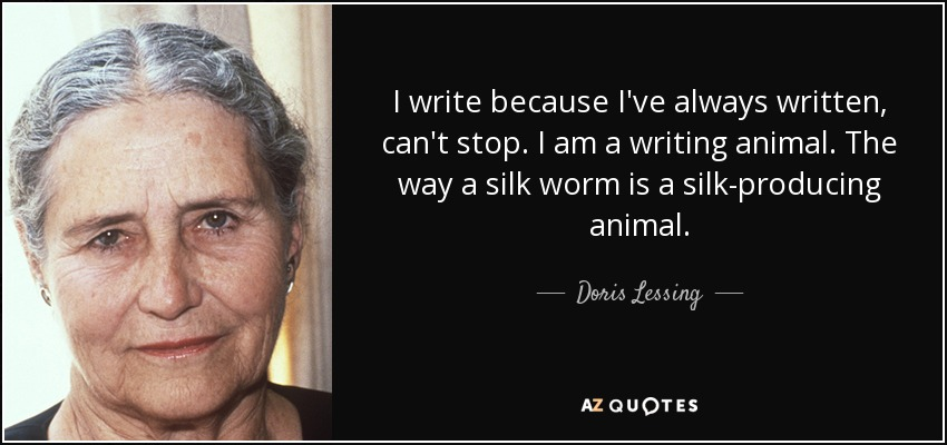 I write because I've always written, can't stop. I am a writing animal. The way a silk worm is a silk-producing animal. - Doris Lessing