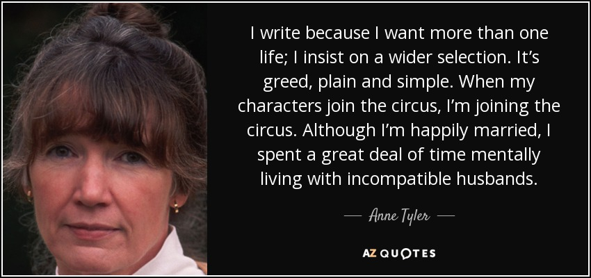 I write because I want more than one life; I insist on a wider selection. It's greed, plain and simple. When my characters join the circus, I'm joining the circus. Although I'm happily married, I spent a great deal of time mentally living with incompatible husbands. - Anne Tyler