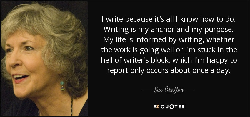 I write because it's all I know how to do. Writing is my anchor and my purpose. My life is informed by writing, whether the work is going well or I'm stuck in the hell of writer's block, which I'm happy to report only occurs about once a day. - Sue Grafton