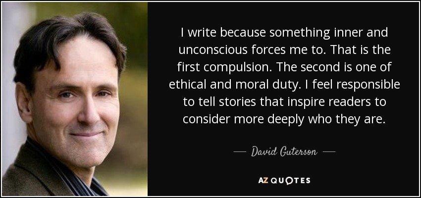 I write because something inner and unconscious forces me to. That is the first compulsion. The second is one of ethical and moral duty. I feel responsible to tell stories that inspire readers to consider more deeply who they are. - David Guterson
